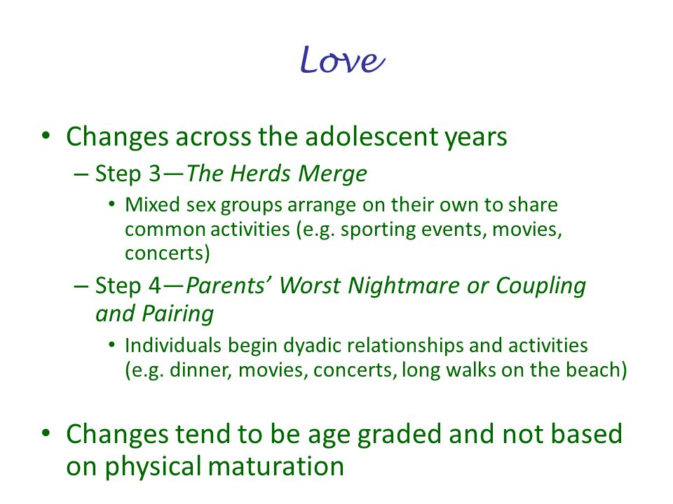 Love Changes across the adolescent years – Step 3The Herds Merge Mixed sex groups arrange on their own to share common activities (e.g. sporting event