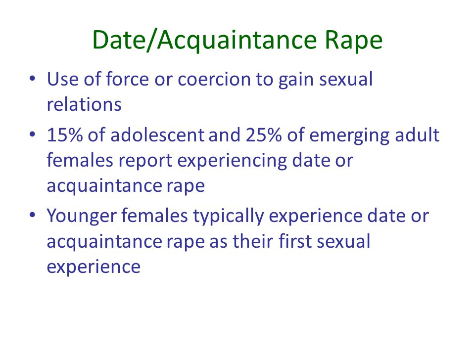 Date/Acquaintance Rape Use of force or coercion to gain sexual relations 15% of adolescent and 25% of emerging adult females report experiencing date