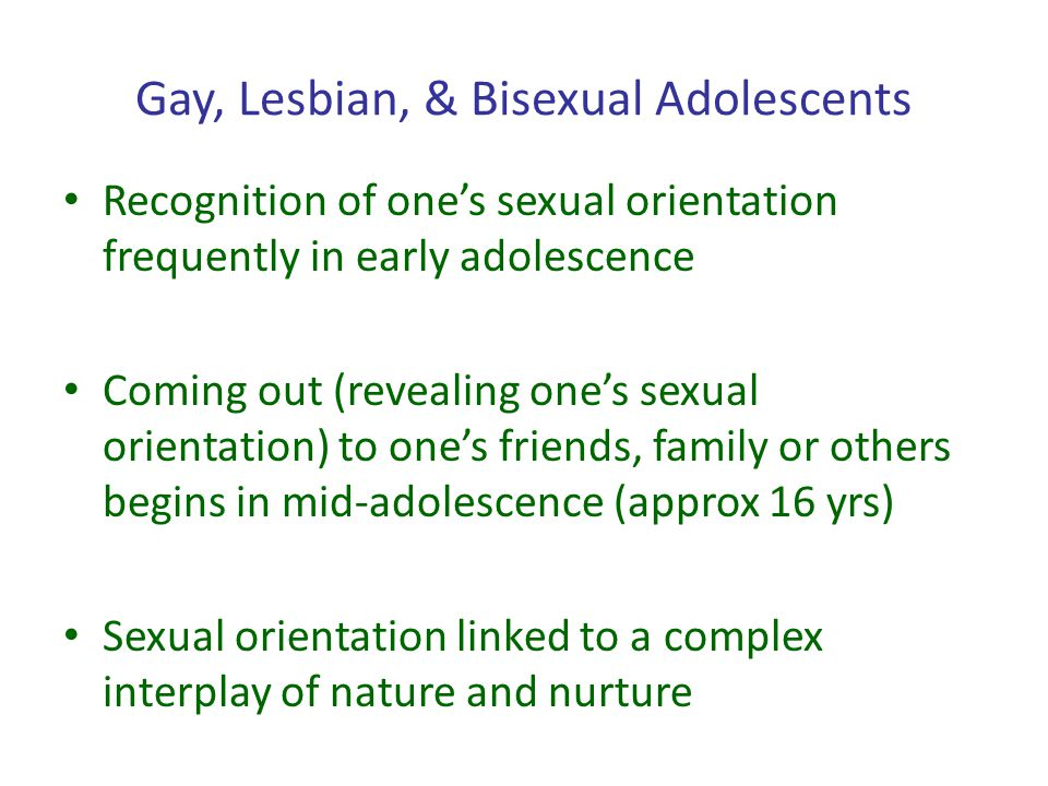 Gay, Lesbian, & Bisexual Adolescents Recognition of ones sexual orientation frequently in early adolescence Coming out (revealing ones sexual orientat