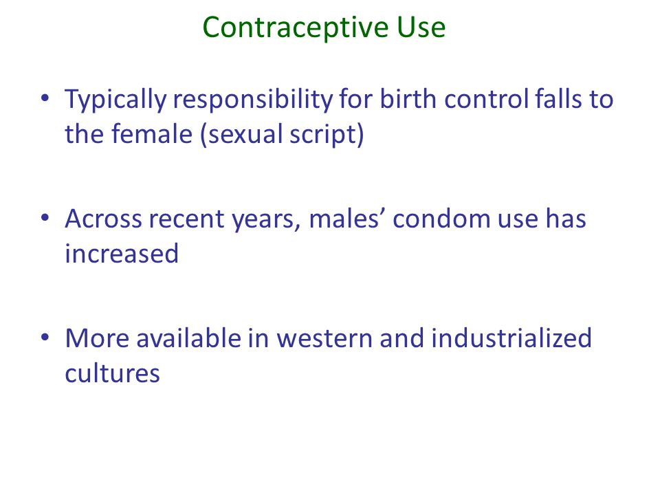 Contraceptive Use Typically responsibility for birth control falls to the female (sexual script) Across recent years, males condom use has increased M