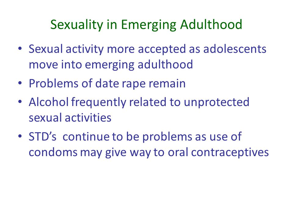 Sexuality in Emerging Adulthood Sexual activity more accepted as adolescents move into emerging adulthood Problems of date rape remain Alcohol frequen