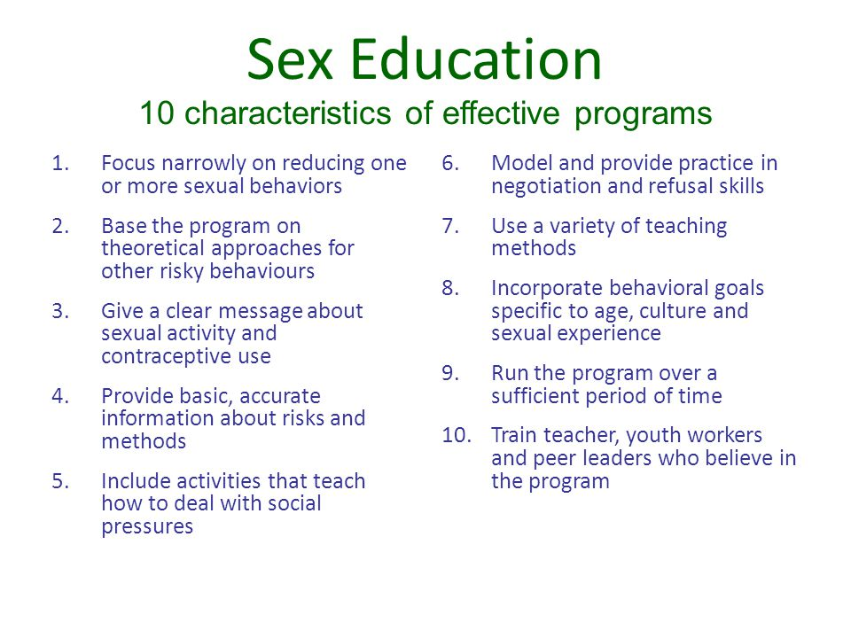 Sex Education 10 characteristics of effective programs 1.Focus narrowly on reducing one or more sexual behaviors 2.Base the program on theoretical app