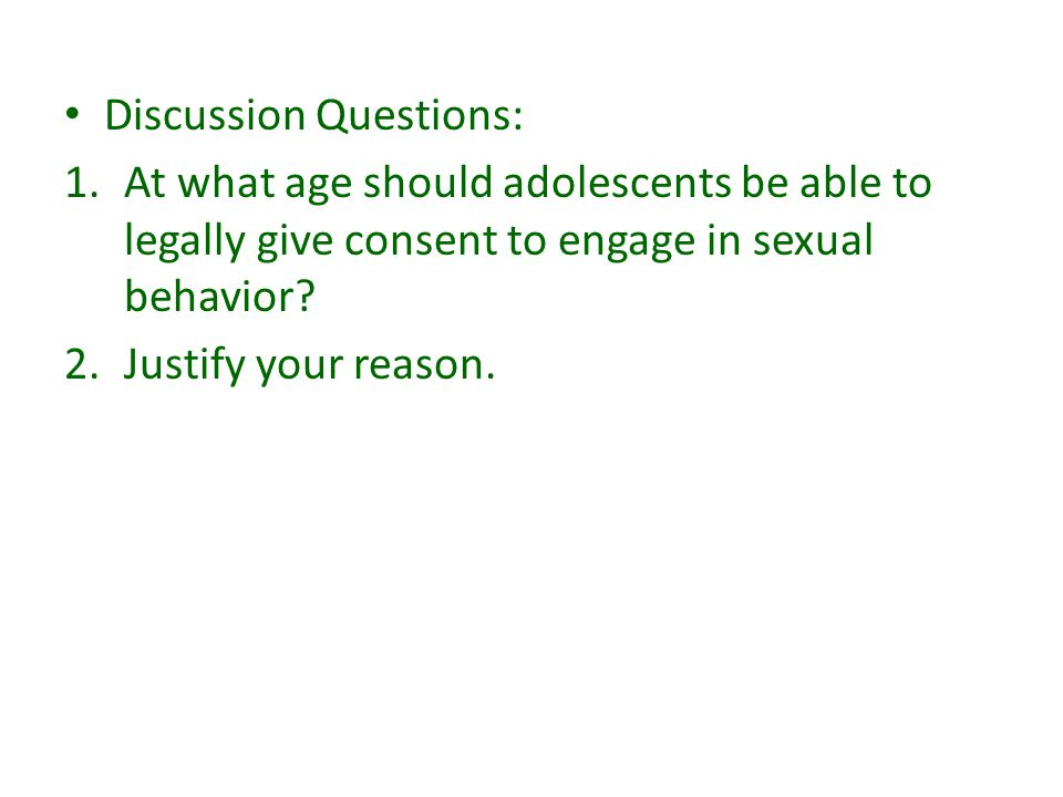 Discussion Questions: 1.At what age should adolescents be able to legally give consent to engage in sexual behavior? 2.Justify your reason.