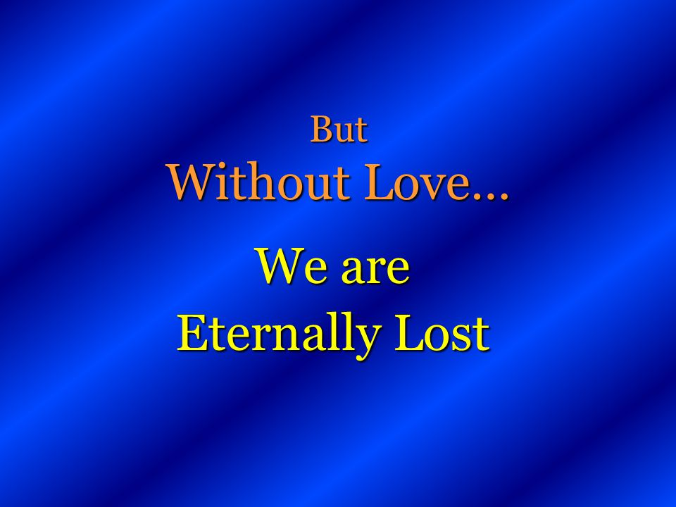 But Without Love… We are Eternally Lost