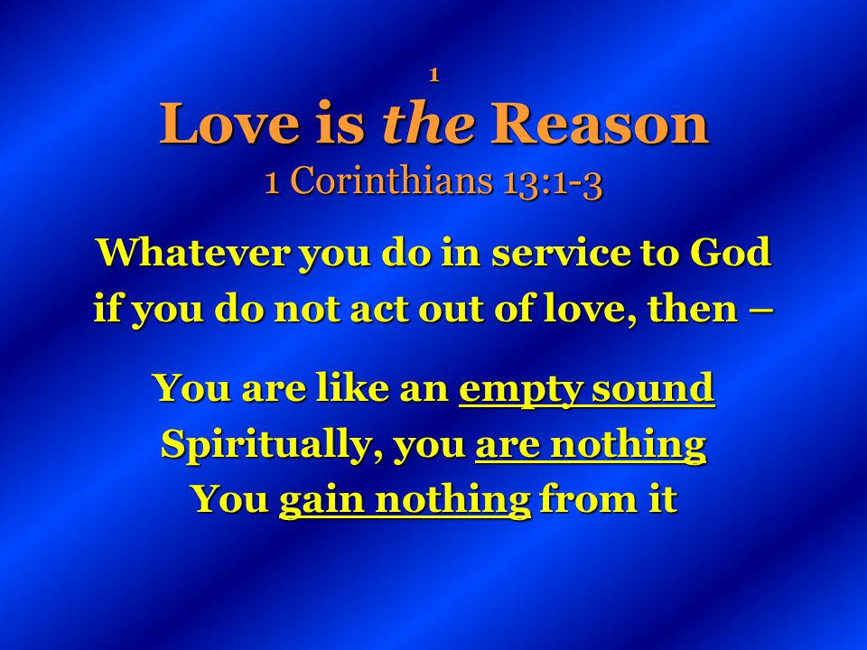1 Love is the Reason 1 Corinthians 13:1-3 Whatever you do in service to God if you do not act out of love, then – You are like an empty sound Spiritua