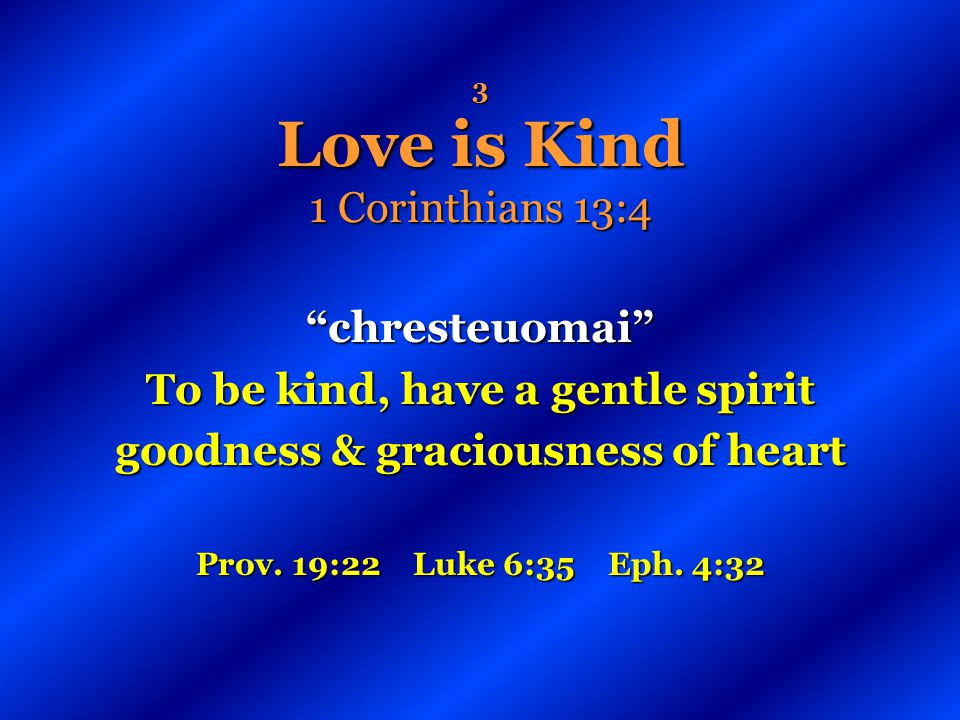3 Love is Kind 1 Corinthians 13:4 chresteuomai To be kind, have a gentle spirit goodness & graciousness of heart Prov. 19:22 Luke 6:35 Eph. 4:32
