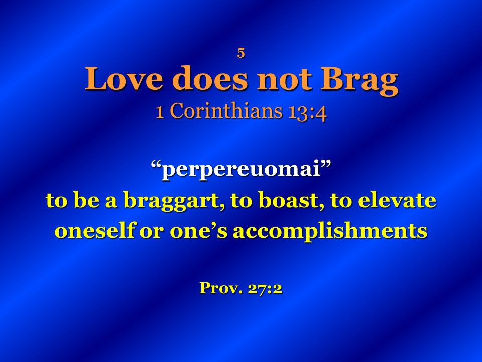 5 Love does not Brag 1 Corinthians 13:4 perpereuomai to be a braggart, to boast, to elevate oneself or ones accomplishments Prov. 27:2
