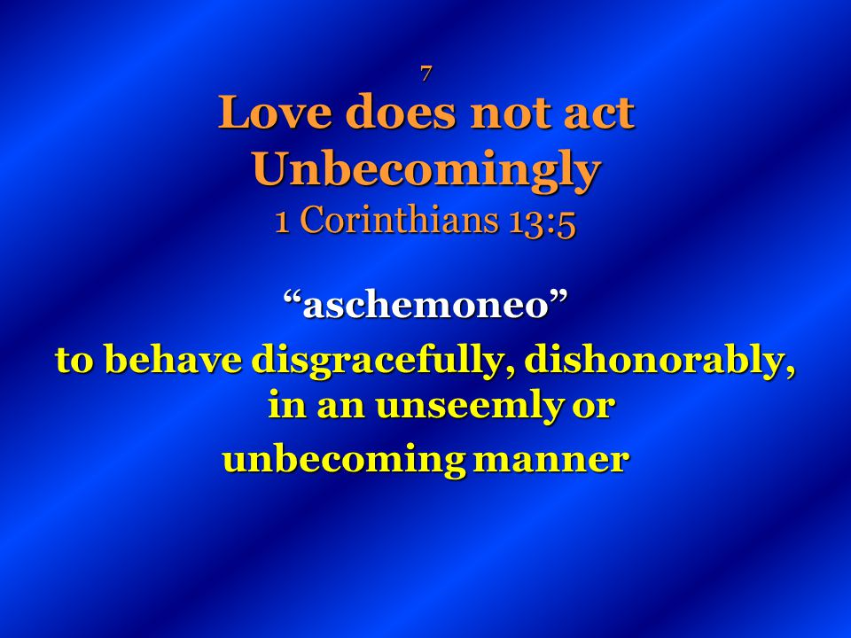 7 Love does not act Unbecomingly 1 Corinthians 13:5 aschemoneo to behave disgracefully, dishonorably, in an unseemly or unbecoming manner