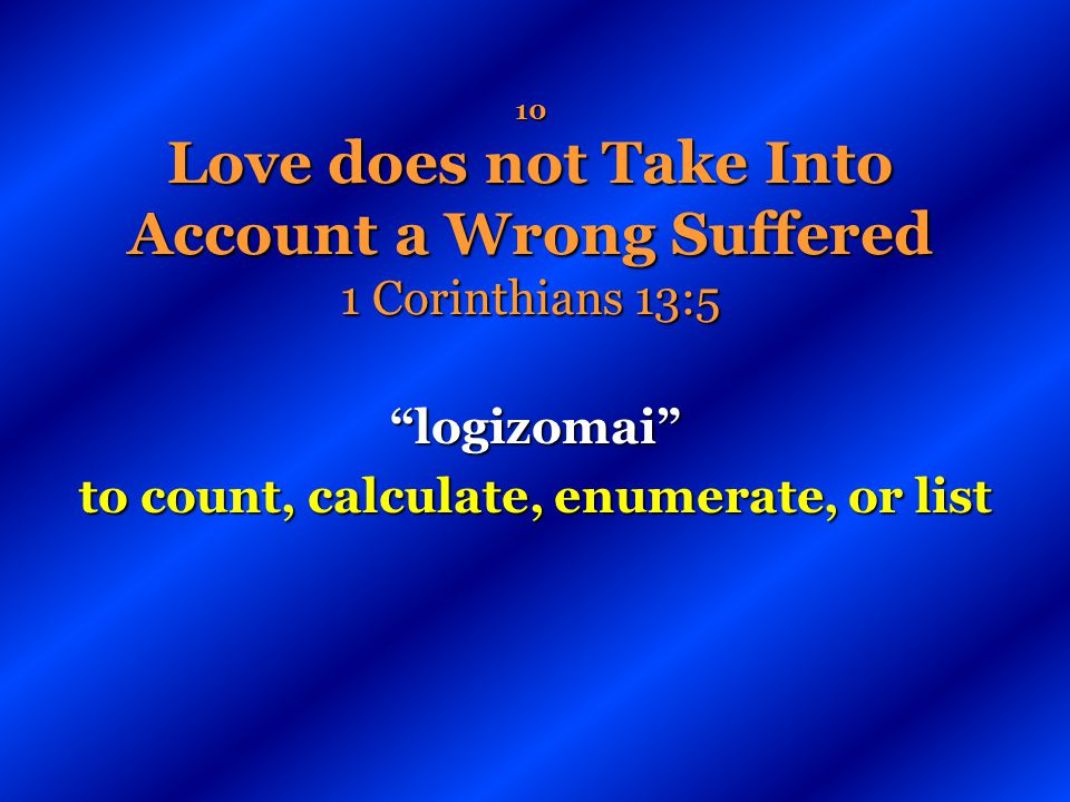 10 Love does not Take Into Account a Wrong Suffered 1 Corinthians 13:5 logizomai to count, calculate, enumerate, or list