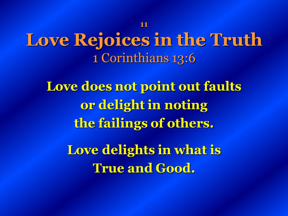 11 Love Rejoices in the Truth 1 Corinthians 13:6 Love does not point out faults or delight in noting the failings of others. Love delights in what is