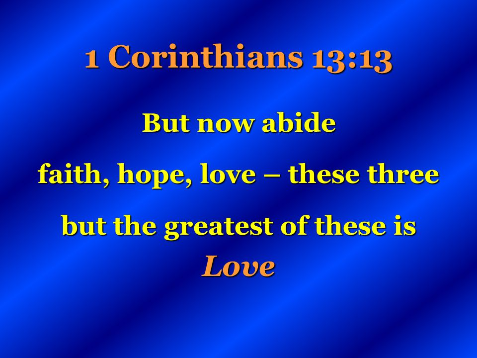 1 Corinthians 13:13 But now abide faith, hope, love – these three but the greatest of these is Love