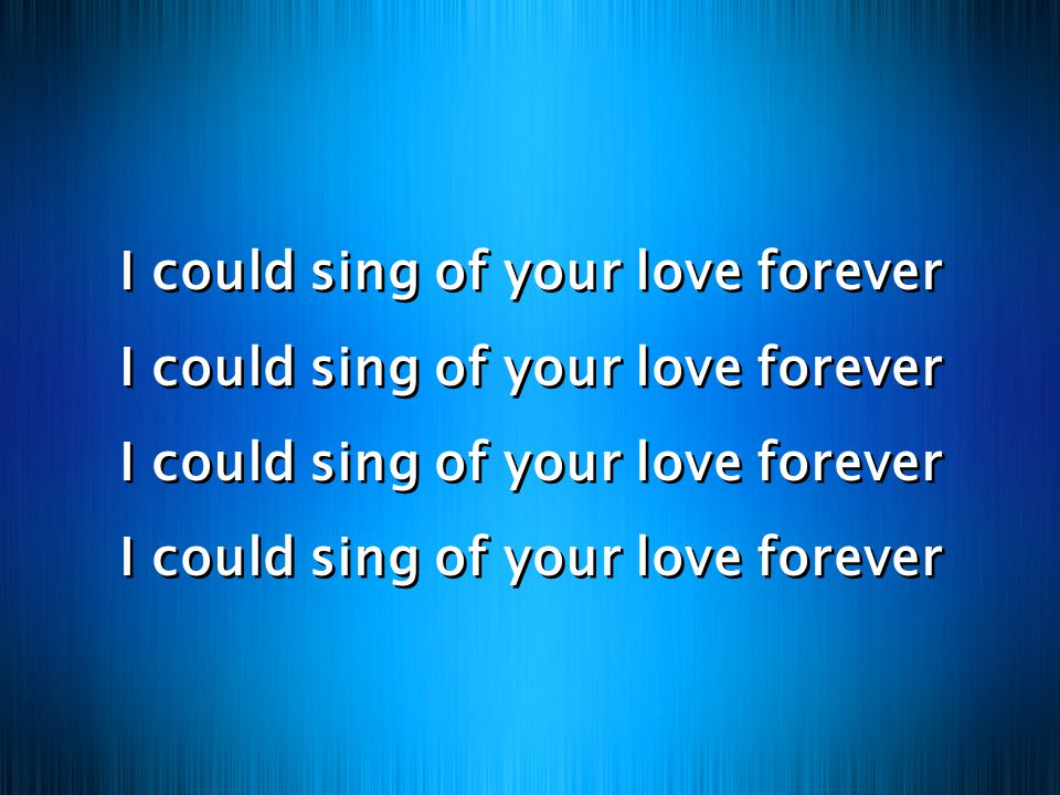 I could sing of your love forever I could sing of your love forever I could sing of your love forever I could sing of your love forever I could sing of your love forever I could sing of your love forever