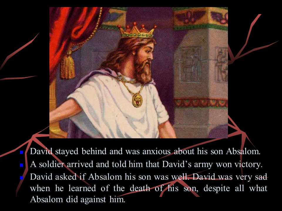 David stayed behind and was anxious about his son Absalom. A soldier arrived and told him that Davids army won victory. David asked if Absalom his son
