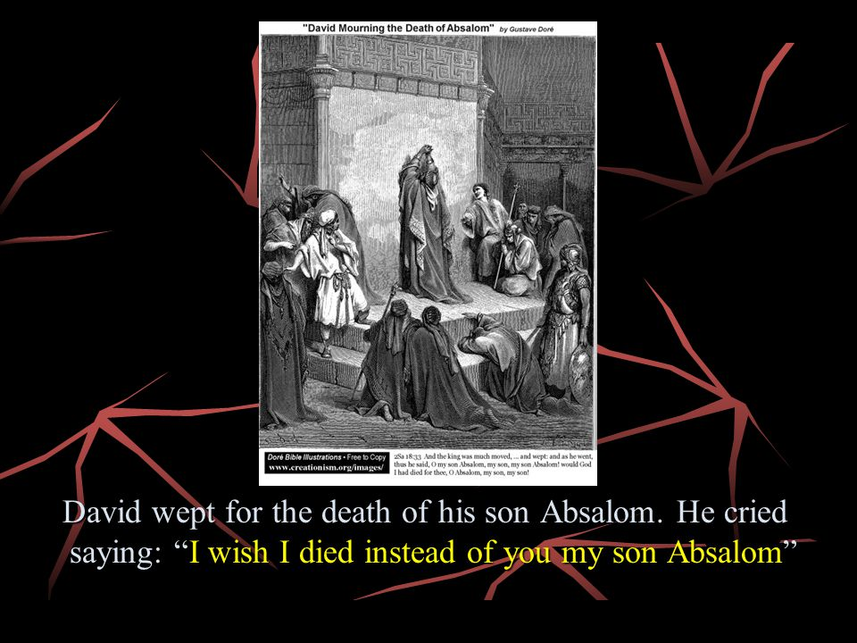 David wept for the death of his son Absalom. He cried saying: I wish I died instead of you my son Absalom David wept for the death of his son Absalom.