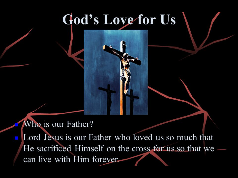 Gods Love for Us Who is our Father? Who is our Father? Lord Jesus is our Father who loved us so much that He sacrificed Himself on the cross for us so