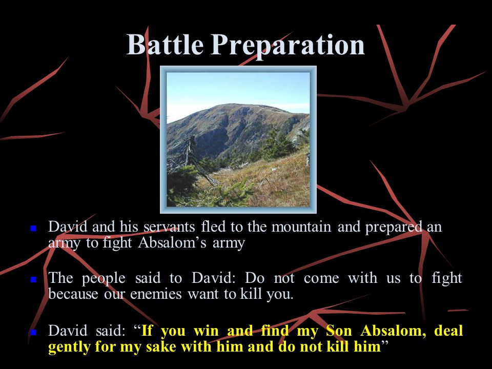 Battle Preparation David and his servants fled to the mountain and prepared an army to fight Absaloms army The people said to David: Do not come with