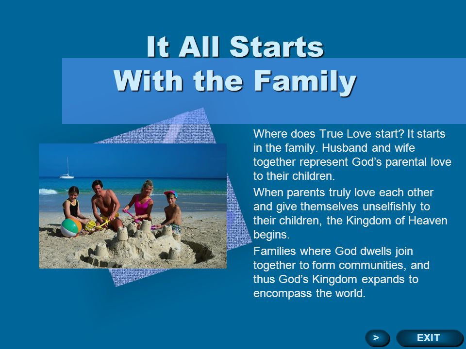 Family Restores the Original Ideal of Absolute Love Love begins on the individual level as a person receives Gods love through his or her parents and brings mind and body into harmony.