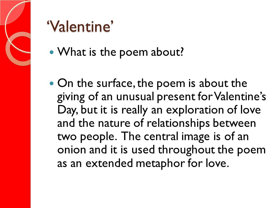 Valentine What is the poem about? On the surface, the poem is about the giving of an unusual present for Valentines Day, but it is really an explorati