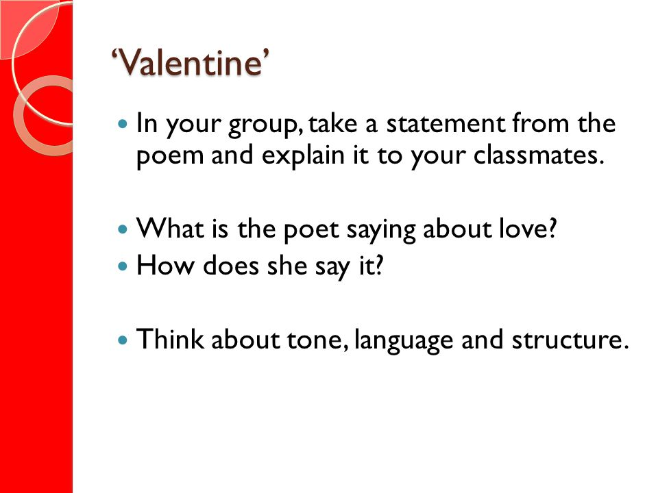 Valentine In your group, take a statement from the poem and explain it to your classmates. What is the poet saying about love? How does she say it? Th