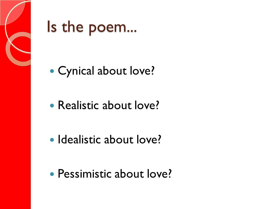 Is the poem... Cynical about love? Realistic about love? Idealistic about love? Pessimistic about love?