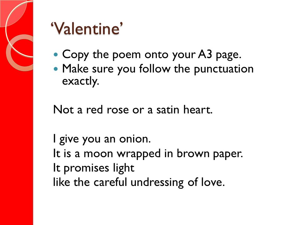 Valentine Copy the poem onto your A3 page. Make sure you follow the punctuation exactly. Not a red rose or a satin heart. I give you an onion. It is a