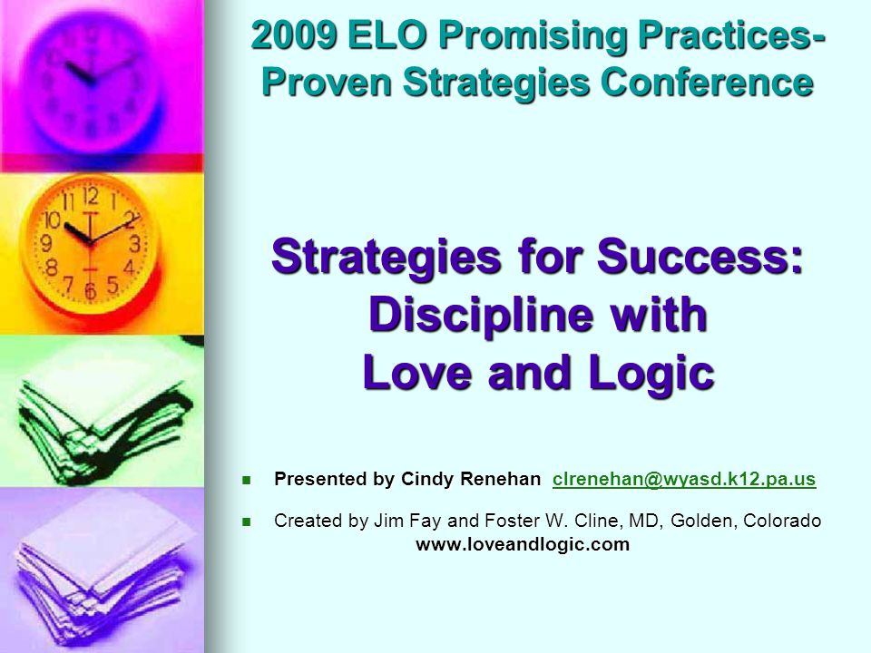 2009 ELO Promising Practices- Proven Strategies Conference Strategies for Success: Discipline with Love and Logic Presented by Cindy Renehan clrenehan@wyasd.k12.pa.us Presented by Cindy Renehan clrenehan@wyasd.k12.pa.usclrenehan@wyasd.k12.pa.us Created by Jim Fay and Foster W.