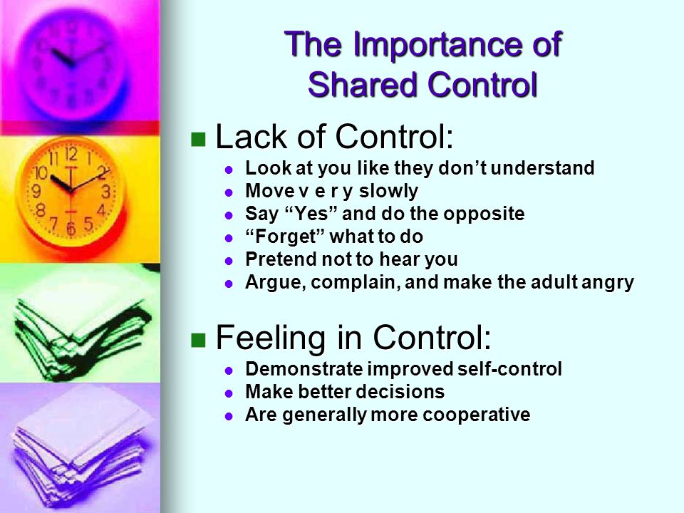 The Importance of Shared Control Lack of Control: Lack of Control: Look at you like they dont understand Look at you like they dont understand Move v e r y slowly Move v e r y slowly Say Yes and do the opposite Say Yes and do the opposite Forget what to do Forget what to do Pretend not to hear you Pretend not to hear you Argue, complain, and make the adult angry Argue, complain, and make the adult angry Feeling in Control: Feeling in Control: Demonstrate improved self-control Demonstrate improved self-control Make better decisions Make better decisions Are generally more cooperative Are generally more cooperative