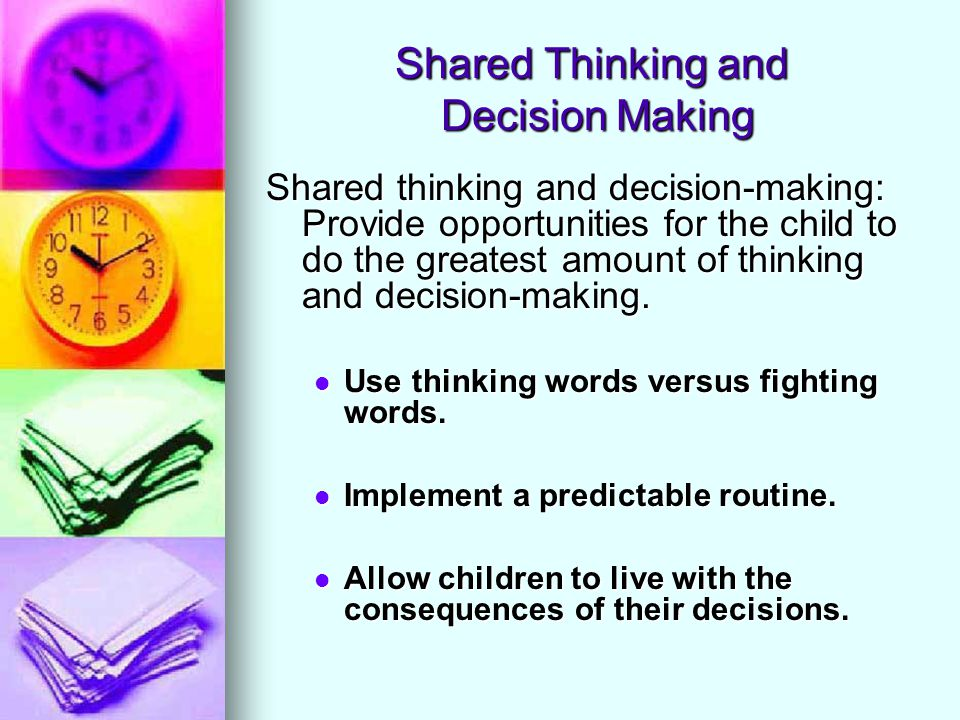 Shared Thinking and Decision Making Shared thinking and decision-making: Provide opportunities for the child to do the greatest amount of thinking and decision-making.
