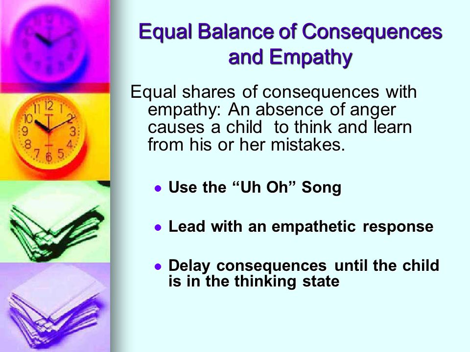 Equal Balance of Consequences and Empathy Equal shares of consequences with empathy: An absence of anger causes a child to think and learn from his or her mistakes.