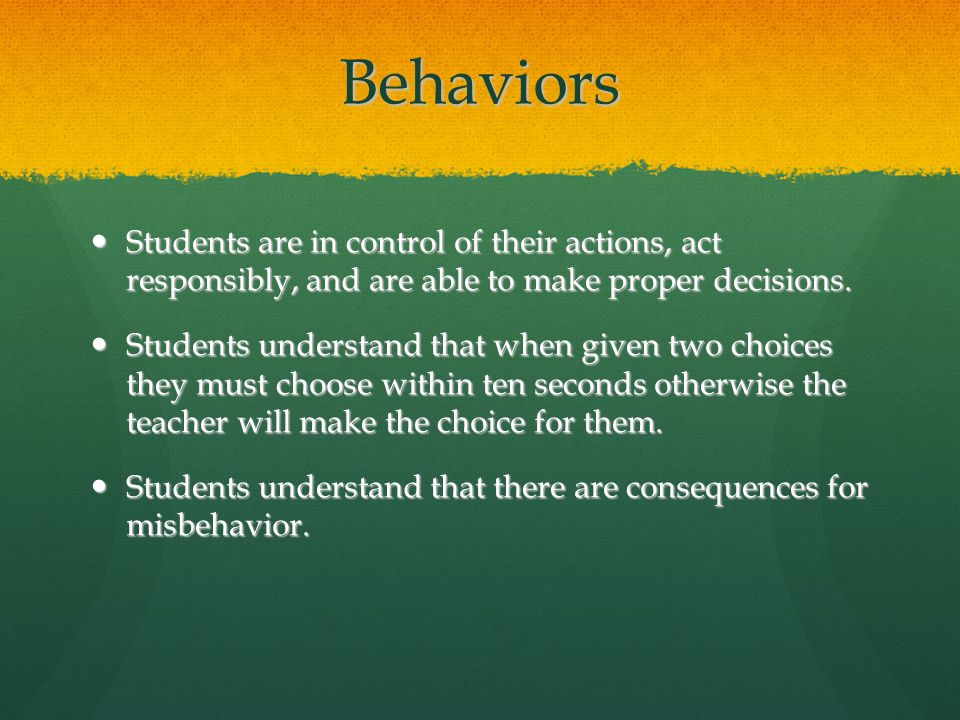Behaviors Students are in control of their actions, act responsibly, and are able to make proper decisions. Students are in control of their actions,