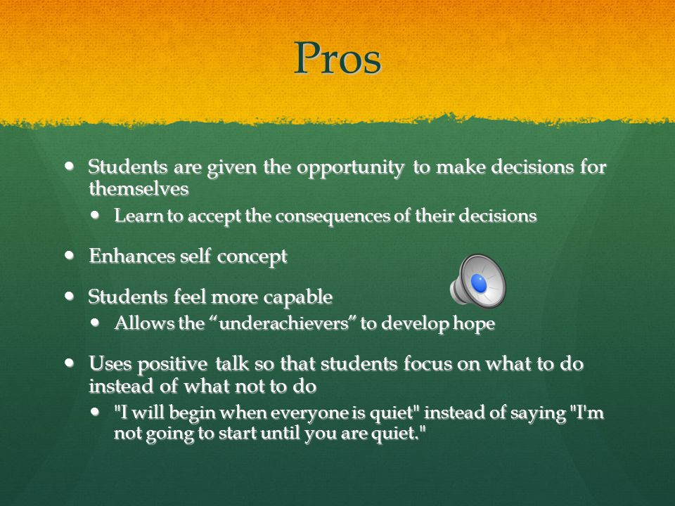Pros Students are given the opportunity to make decisions for themselves Students are given the opportunity to make decisions for themselves Learn to