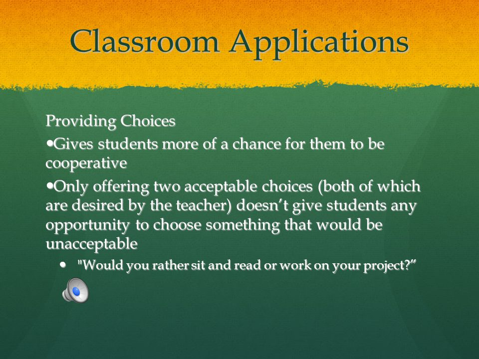 Classroom Applications Providing Choices Gives students more of a chance for them to be cooperative Gives students more of a chance for them to be coo