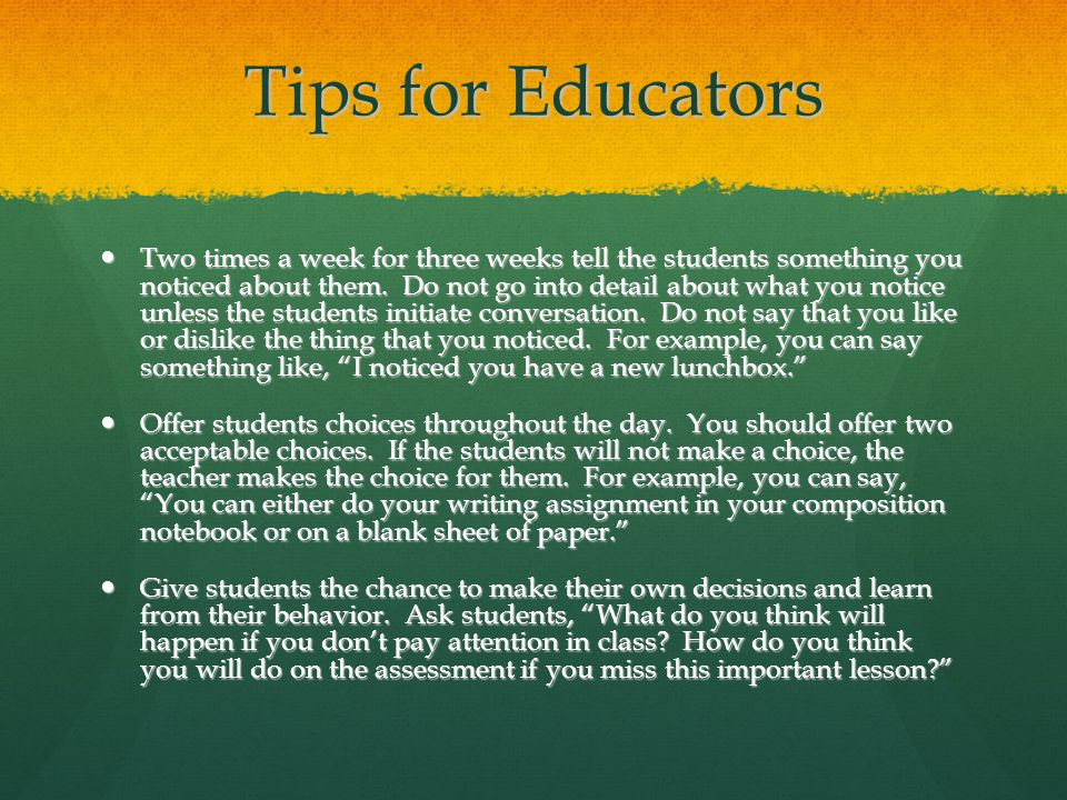 Tips for Educators Two times a week for three weeks tell the students something you noticed about them. Do not go into detail about what you notice un
