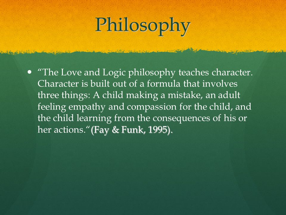 Philosophy (Fay & Funk, 1995).The Love and Logic philosophy teaches character. Character is built out of a formula that involves three things: A child