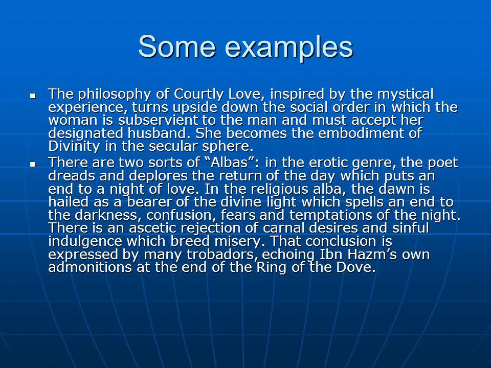 Some examples The philosophy of Courtly Love, inspired by the mystical experience, turns upside down the social order in which the woman is subservient to the man and must accept her designated husband.