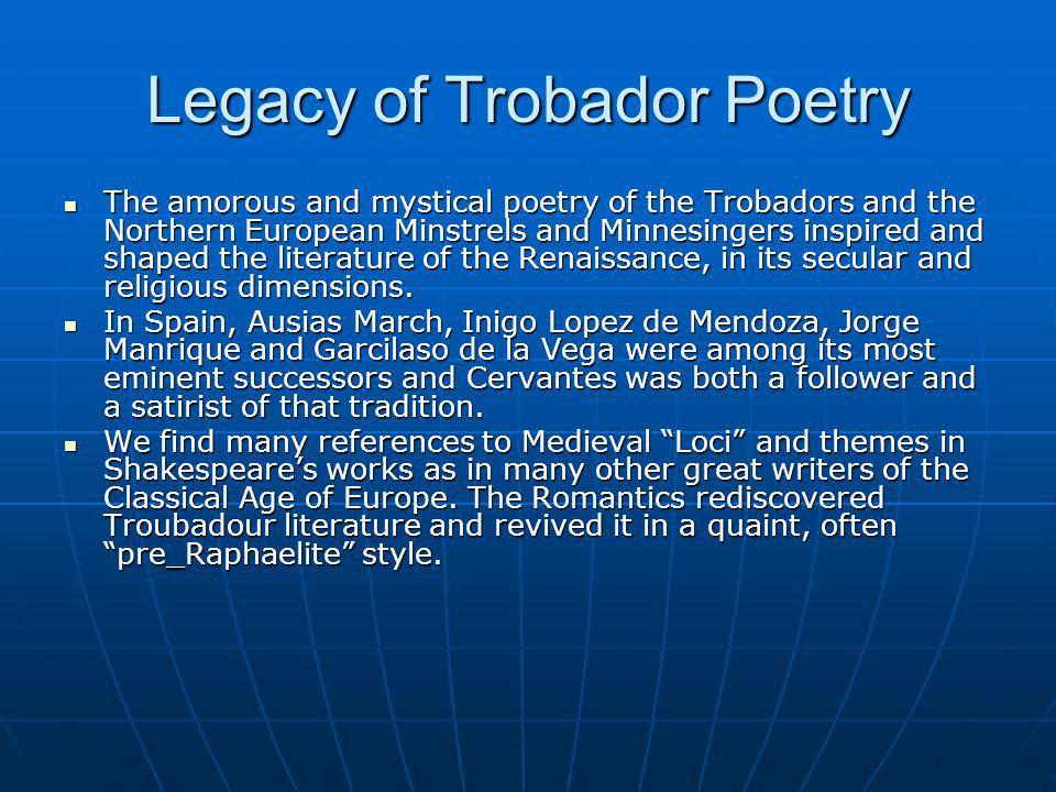 Legacy of Trobador Poetry The amorous and mystical poetry of the Trobadors and the Northern European Minstrels and Minnesingers inspired and shaped the literature of the Renaissance, in its secular and religious dimensions.