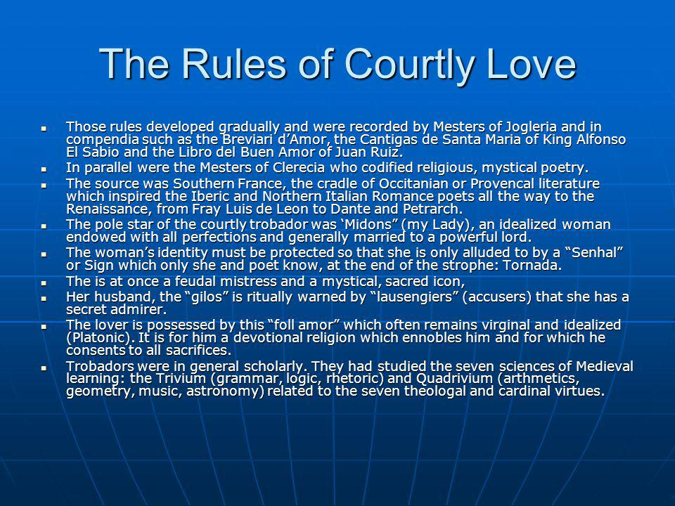 The Rules of Courtly Love Those rules developed gradually and were recorded by Mesters of Jogleria and in compendia such as the Breviari dAmor, the Cantigas de Santa Maria of King Alfonso El Sabio and the Libro del Buen Amor of Juan Ruiz.