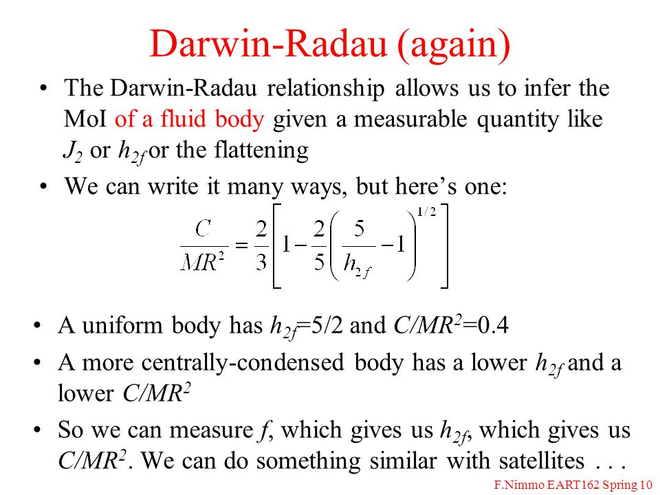 F.Nimmo EART162 Spring 10 Tides (1) Body as a whole is attracted with an acceleration = Gm/a 2 But a point on the far side experiences an acceleration = Gm/(a+R) 2 a R m The net acceleration is 2GmR/a 3 for R<<a On the near-side, the acceleration is positive, on the far side, its negative For a deformable body, the result is a symmetrical tidal bulge: