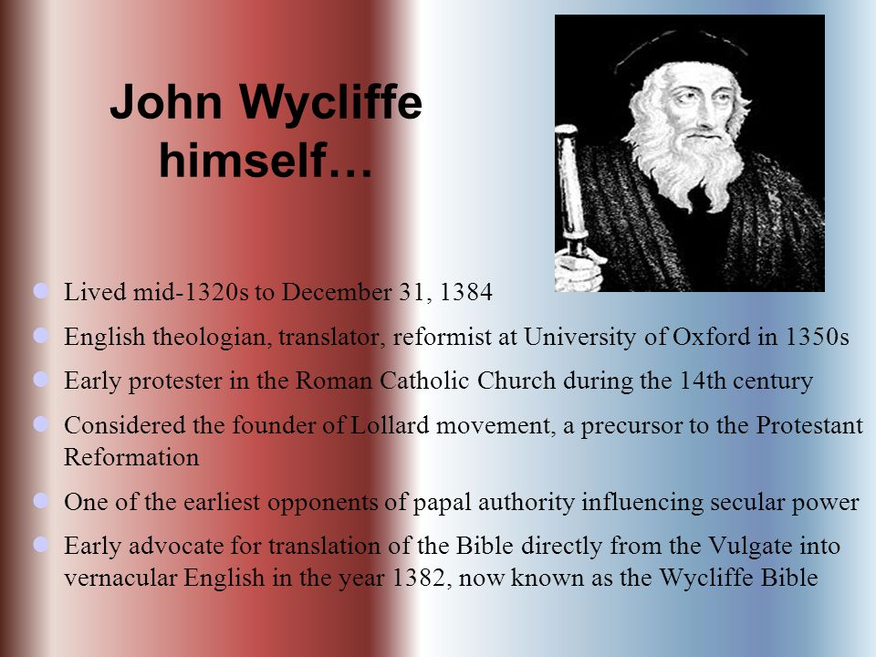 John Wycliffe himself… Lived mid-1320s to December 31, 1384 English theologian, translator, reformist at University of Oxford in 1350s Early protester in the Roman Catholic Church during the 14th century Considered the founder of Lollard movement, a precursor to the Protestant Reformation One of the earliest opponents of papal authority influencing secular power Early advocate for translation of the Bible directly from the Vulgate into vernacular English in the year 1382, now known as the Wycliffe Bible