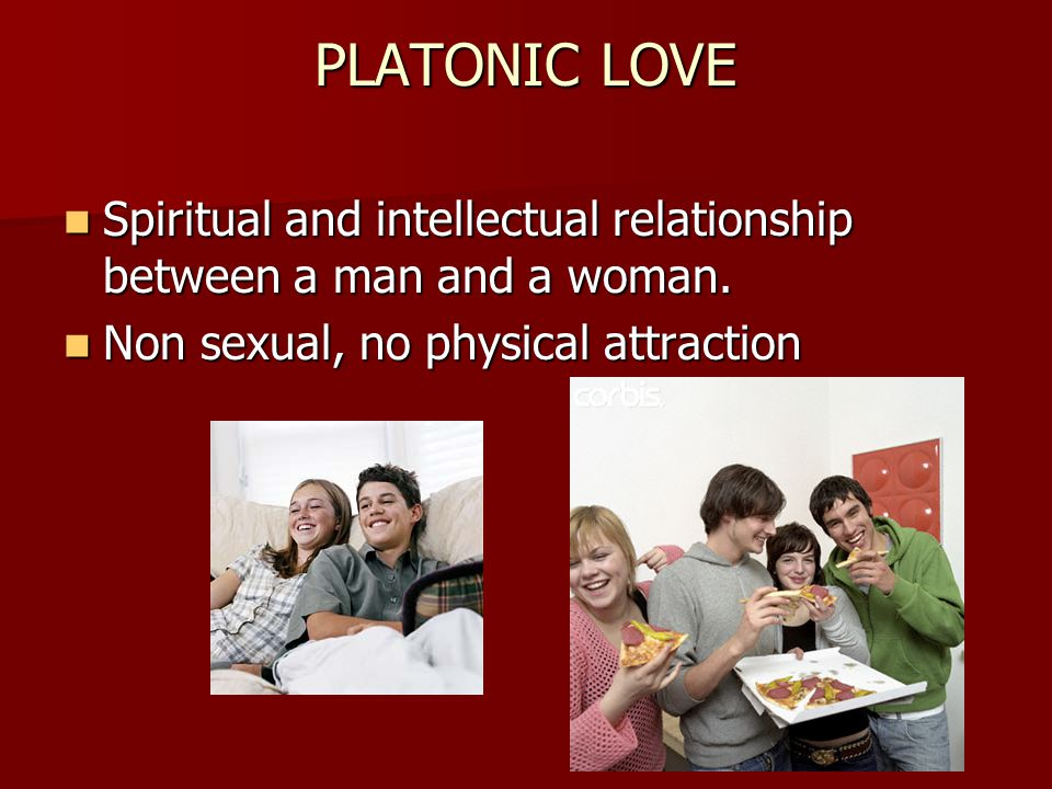 PLATONIC LOVE Spiritual and intellectual relationship between a man and a woman. Spiritual and intellectual relationship between a man and a woman. No