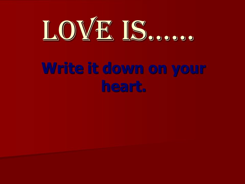 Love Is…… Write it down on your heart.