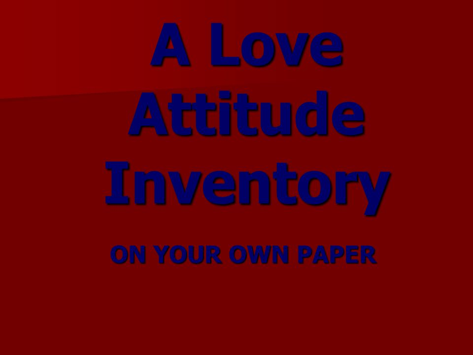 A Love Attitude Inventory ON YOUR OWN PAPER