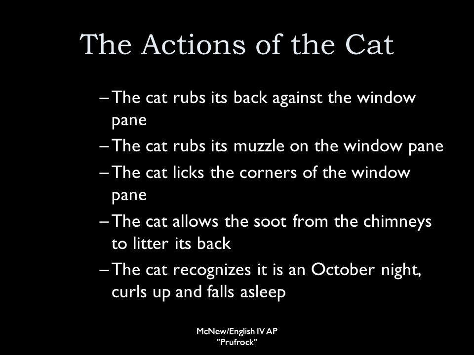 The Actions of the Cat –The cat rubs its back against the window pane –The cat rubs its muzzle on the window pane –The cat licks the corners of the window pane –The cat allows the soot from the chimneys to litter its back –The cat recognizes it is an October night, curls up and falls asleep McNew/English IV AP Prufrock
