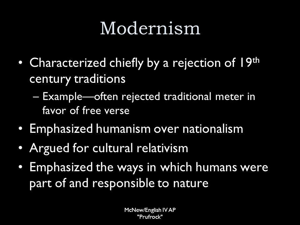 Modernism Characterized chiefly by a rejection of 19 th century traditions –Exampleoften rejected traditional meter in favor of free verse Emphasized humanism over nationalism Argued for cultural relativism Emphasized the ways in which humans were part of and responsible to nature McNew/English IV AP Prufrock