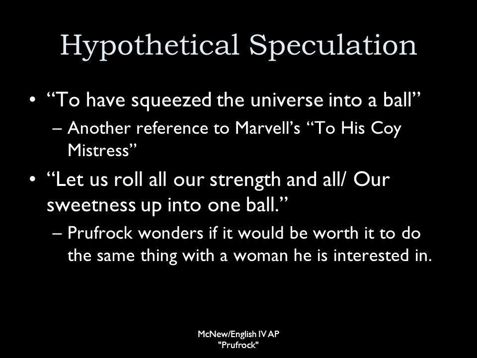 Hypothetical Speculation To have squeezed the universe into a ball –Another reference to Marvells To His Coy Mistress Let us roll all our strength and all/ Our sweetness up into one ball.