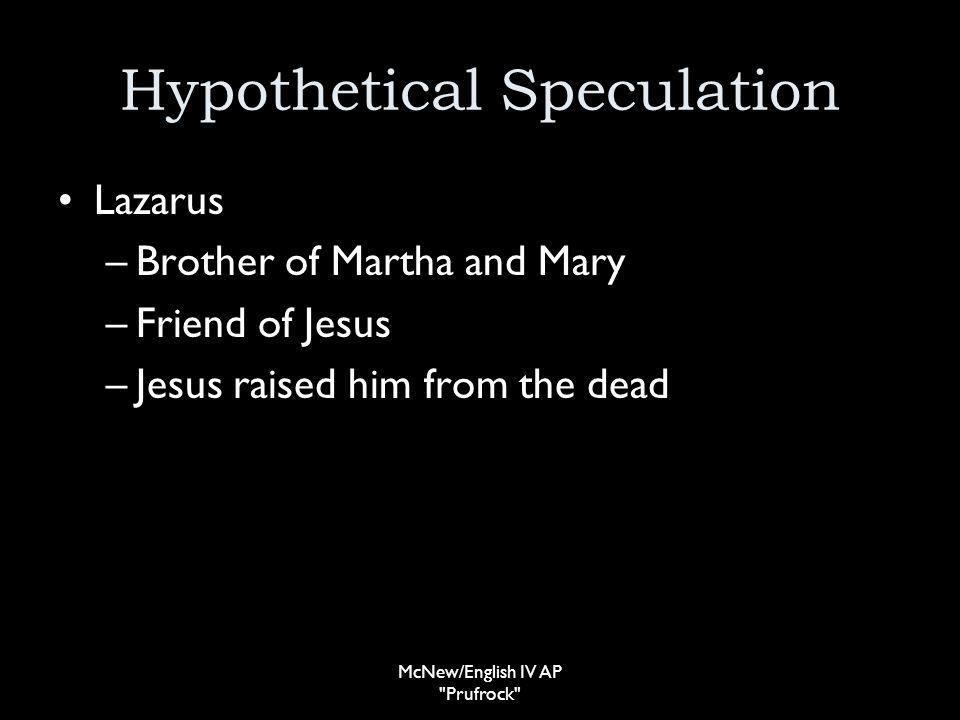 Hypothetical Speculation Lazarus –Brother of Martha and Mary –Friend of Jesus –Jesus raised him from the dead McNew/English IV AP Prufrock