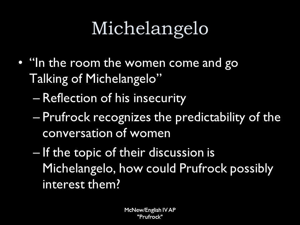 Michelangelo In the room the women come and go Talking of Michelangelo –Reflection of his insecurity –Prufrock recognizes the predictability of the conversation of women –If the topic of their discussion is Michelangelo, how could Prufrock possibly interest them.