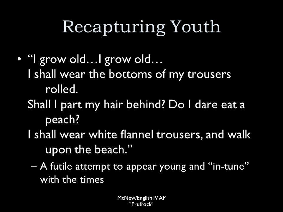 Recapturing Youth I grow old…I grow old… I shall wear the bottoms of my trousers rolled.