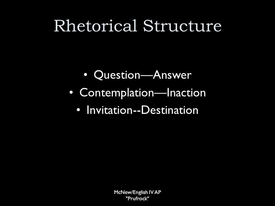 Rhetorical Structure QuestionAnswer ContemplationInaction Invitation--Destination McNew/English IV AP Prufrock