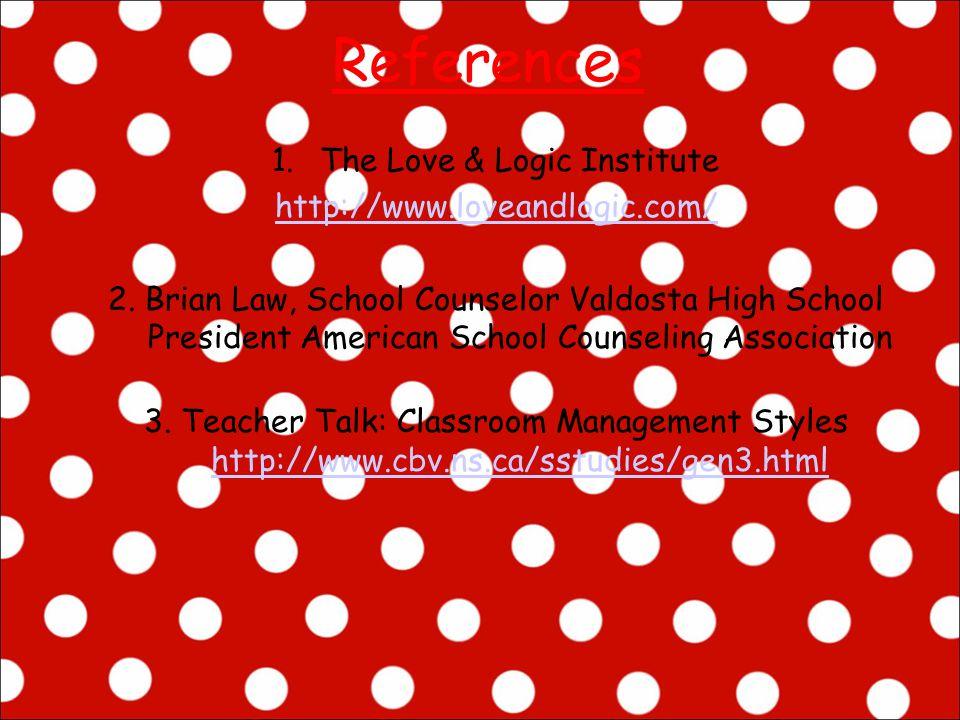 References 1.The Love & Logic Institute http://www.loveandlogic.com/ 2. Brian Law, School Counselor Valdosta High School President American School Cou
